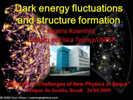 Dark energy fluctuations and structure formation Rogério Rosenfeld Instituto de Física Teórica/UNESP I Workshop Challenges of New Physics in Space Campos.