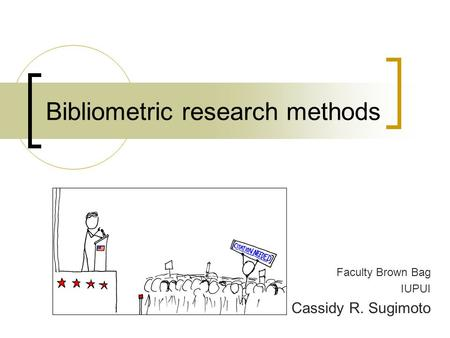 Bibliometric research methods Faculty Brown Bag IUPUI Cassidy R. Sugimoto.