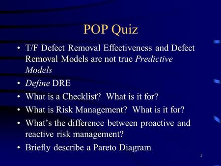 1 POP Quiz T/F Defect Removal Effectiveness and Defect Removal Models are not true Predictive Models Define DRE What is a Checklist? What is it for? What.