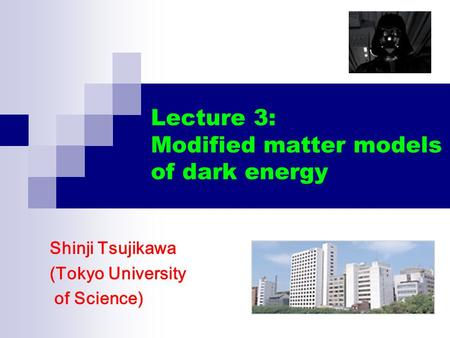 Lecture 3: Modified matter models of dark energy Shinji Tsujikawa (Tokyo University of Science)