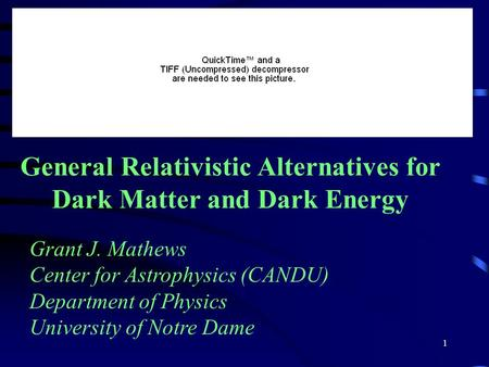1 General Relativistic Alternatives for Dark Matter and Dark Energy Grant J. Mathews Center for Astrophysics (CANDU) Department of Physics University of.