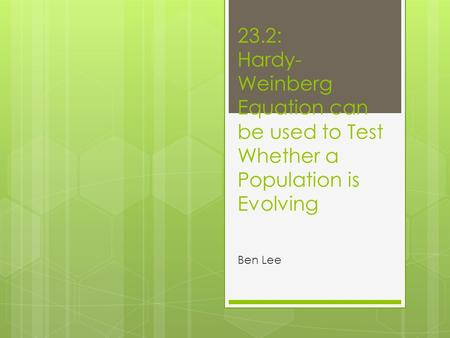 23.2: Hardy- Weinberg Equation can be used to Test Whether a Population is Evolving Ben Lee.