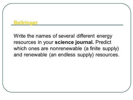 Bellringer Write the names of several different energy resources in your science journal. Predict which ones are nonrenewable (a finite supply) and renewable.
