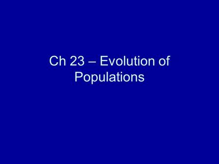 Ch 23 – Evolution of Populations. Overview: The Smallest Unit of Evolution One common misconception about evolution is that individual organisms evolve,