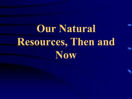 Our Natural Resources, Then and Now NONRENEWABL E AND RENEWABLE RESOURCES.