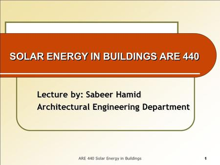 SOLAR ENERGY IN BUILDINGS ARE 440 Lecture by: Sabeer Hamid Architectural Engineering Department Lecture by: Sabeer Hamid Architectural Engineering Department.