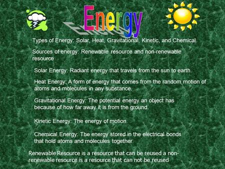 Types of Energy: Solar, Heat, Gravitational, Kinetic, and Chemical. Solar Energy: Radiant energy that travels from the sun to earth. Heat Energy: A form.