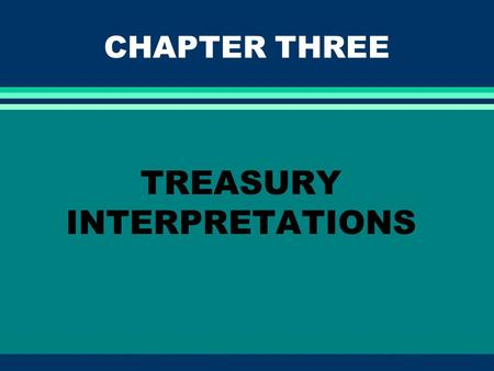 CHAPTER THREE TREASURY INTERPRETATIONS. EXPECTED LEARNING OUTCOMES l Understand the following about Treasury interpretations: The different types Their.