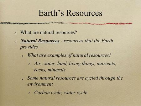 Earth's Resources What are natural resources? Natural Resources - resources that the Earth provides What are examples of natural resources? Air, water,