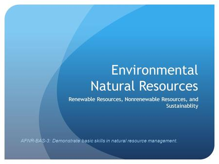 Environmental Natural Resources Renewable Resources, Nonrenewable Resources, and Sustainablity AFNR-BAS-3: Demonstrate basic skills in natural resource.