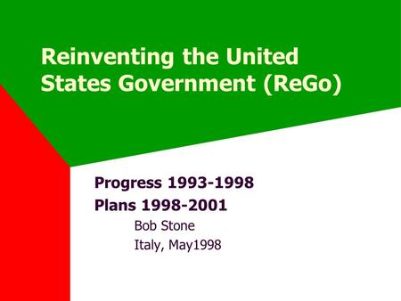Reinventing the United States Government (ReGo) Progress 1993-1998 Plans 1998-2001 Bob Stone Italy, May1998.