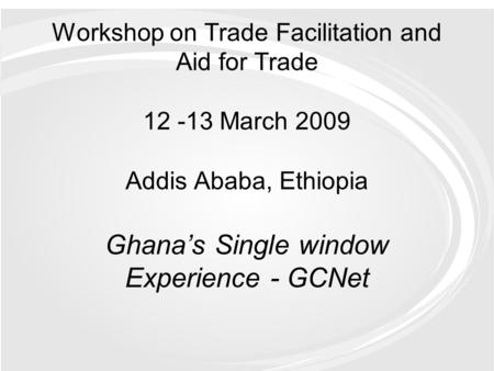 Workshop on Trade Facilitation and Aid for Trade 12 -13 March 2009 Addis Ababa, Ethiopia Ghana's Single window Experience - GCNet.