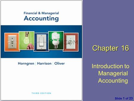Financial & Managerial Accounting by C. Horngren, W. Harrison & M. S. Oliver, 3 rd ed. Pearson Slide 1 of 23 Chapter 16 Introduction to Managerial Accounting.