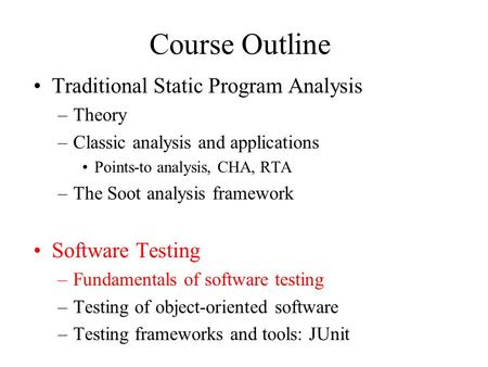 Course Outline Traditional Static Program Analysis –Theory –Classic analysis and applications Points-to analysis, CHA, RTA –The Soot analysis framework.