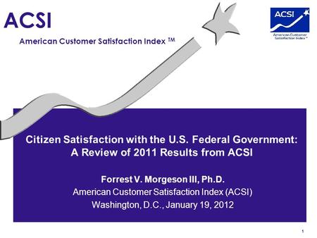 1 ACSI American Customer Satisfaction Index TM Citizen Satisfaction with the U.S. Federal Government: A Review of 2011 Results from ACSI Forrest V. Morgeson.