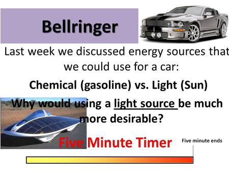 Bellringer Last week we discussed energy sources that we could use for a car: Chemical (gasoline) vs. Light (Sun) Why would using a light source be much.