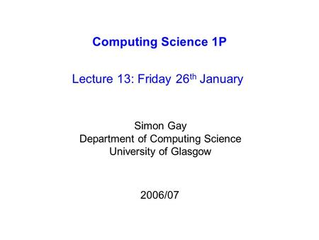 Computing Science 1P Lecture 13: Friday 26 th January Simon Gay Department of Computing Science University of Glasgow 2006/07.