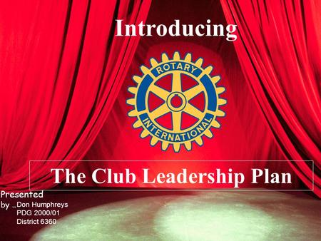 Introducing The Club Leadership Plan Don Humphreys PDG 2000/01 District 6360 Presented by..