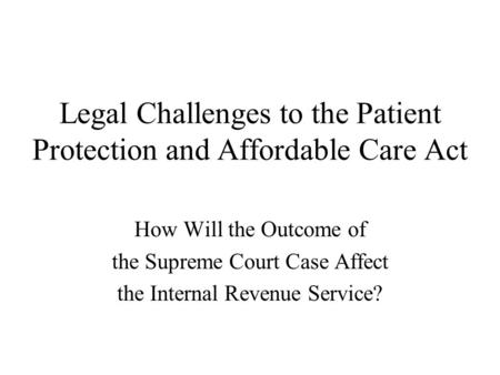 Legal Challenges to the Patient Protection and Affordable Care Act How Will the Outcome of the Supreme Court Case Affect the Internal Revenue Service?