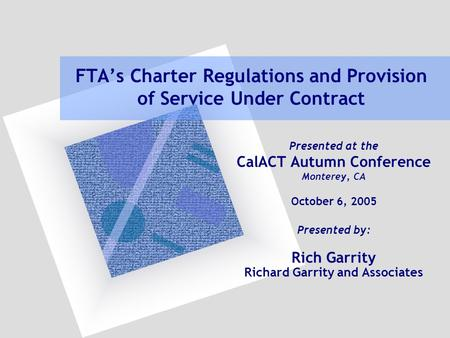 FTA's Charter Regulations and Provision of Service Under Contract Presented at the CalACT Autumn Conference Monterey, CA October 6, 2005 Presented by: