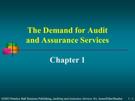 ©2003 Prentice Hall Business Publishing, Auditing and Assurance Services 9/e, Arens/Elder/Beasley 1 - 1 The Demand for Audit and Assurance Services Chapter.