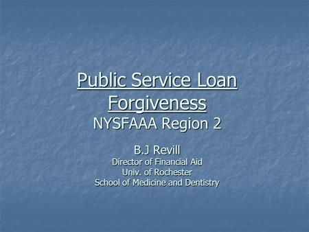 Public Service Loan Forgiveness NYSFAAA Region 2 B.J Revill Director of Financial Aid Univ. of Rochester School of Medicine and Dentistry.