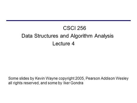 CSCI 256 Data Structures and Algorithm Analysis Lecture 4 Some slides by Kevin Wayne copyright 2005, Pearson Addison Wesley all rights reserved, and some.