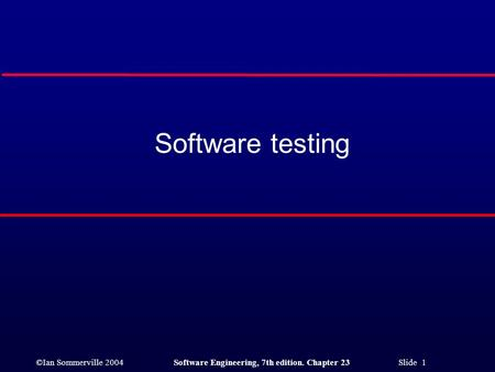 ©Ian Sommerville 2004 Software Engineering, 7th edition. Chapter 23 Slide 1 Software testing.