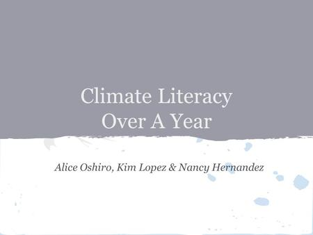 Climate Literacy Over A Year Alice Oshiro, Kim Lopez & Nancy Hernandez.