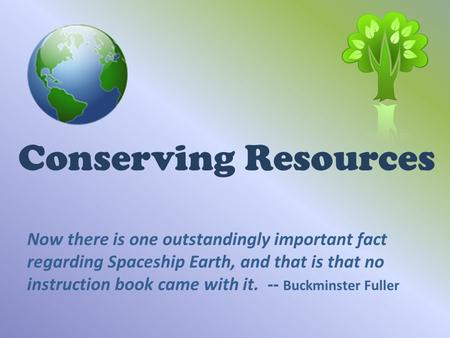 Conserving Resources Now there is one outstandingly important fact regarding Spaceship Earth, and that is that no instruction book came with it. -- Buckminster.