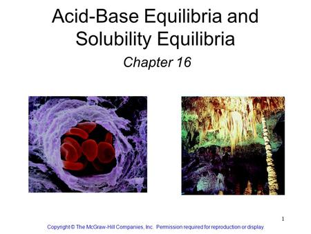 1 Acid-Base Equilibria and Solubility Equilibria Chapter 16 Copyright © The McGraw-Hill Companies, Inc. Permission required for reproduction or display.