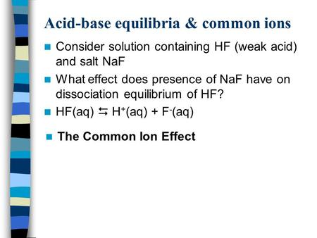 Acid-base equilibria & common ions Consider solution containing HF (weak acid) and salt NaF What effect does presence of NaF have on dissociation equilibrium.