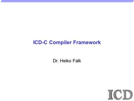 ICD-C Compiler Framework Dr. Heiko Falk. - 2 -  H. Falk, ICD/ES, 2008 ICD-C Compiler Framework 1.Highlights and Features 2.Basic Concepts 3.Extensions.