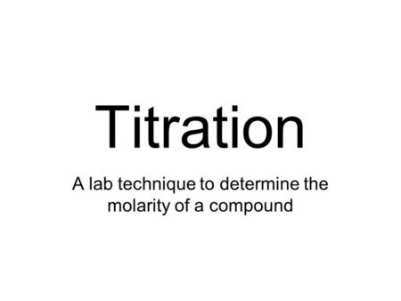 Titration A lab technique to determine the molarity of a compound.