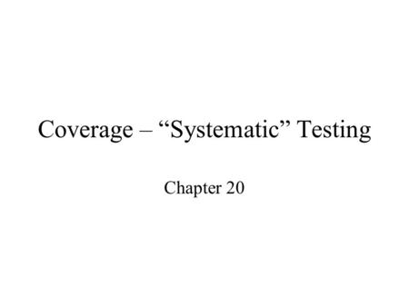 "Coverage – ""Systematic"" Testing Chapter 20. Dividing the input space for failure search Testing requires selecting inputs to try on the program, but how."