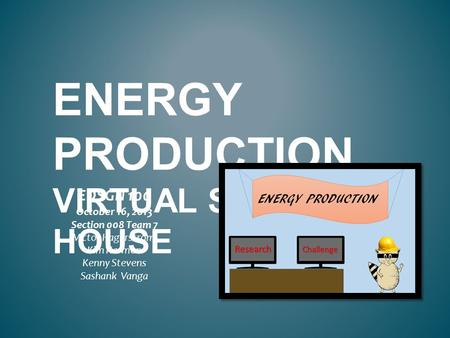 ENERGY PRODUCTION VIRTUAL STEM HOUSE EDSGN 100 October 16, 2013 Section 008 Team 7 Victor Hagerstrom Kim Harmon Kenny Stevens Sashank Vanga.