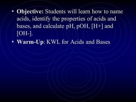 Objective: Students will learn how to name acids, identify the properties of acids and bases, and calculate pH, pOH, [H+] and [OH-]. Warm-Up: KWL for.