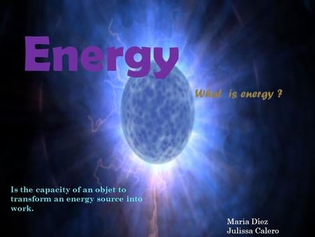 Is the capacity of an objet to transform an energy source into work. What is energy ? Energy Maria Díez Julissa Calero.