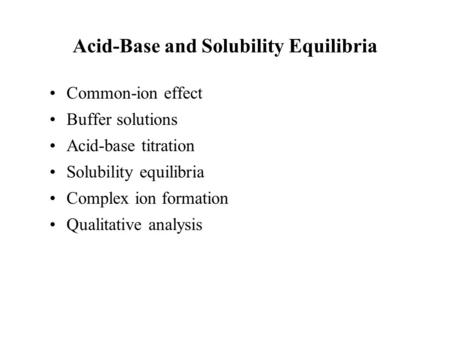 Acid-Base and Solubility Equilibria Common-ion effect Buffer solutions Acid-base titration Solubility equilibria Complex ion formation Qualitative analysis.