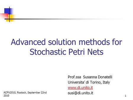 ACPN2010, Rostock, September 22nd 2010 1 Advanced solution methods for Stochastic Petri Nets Prof.ssa Susanna Donatelli Universita' di Torino, Italy www.di.unito.it.