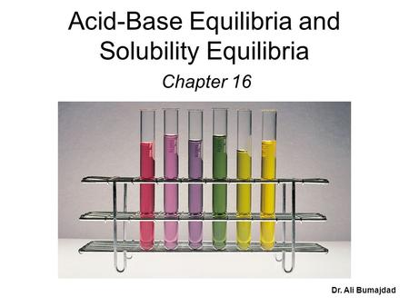 Acid-Base Equilibria and Solubility Equilibria Chapter 16 Dr. Ali Bumajdad.