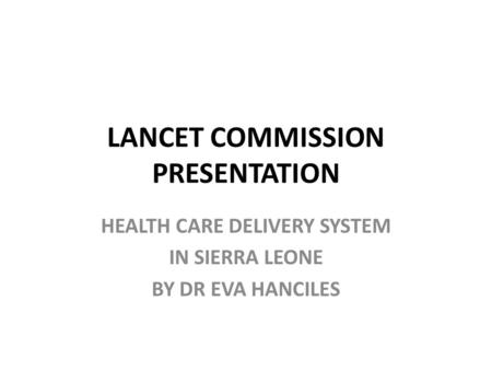 LANCET COMMISSION PRESENTATION HEALTH CARE DELIVERY SYSTEM IN SIERRA LEONE BY DR EVA HANCILES.