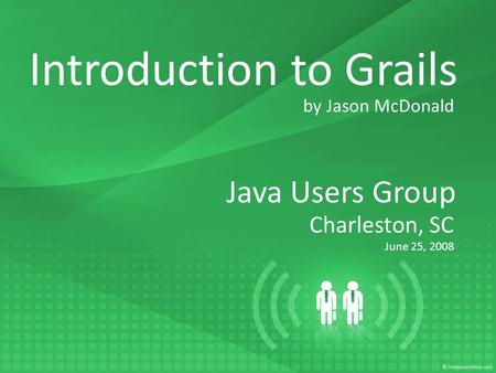 Java Users Group Charleston, SC June 25, 2008 Introduction to Grails by Jason McDonald.