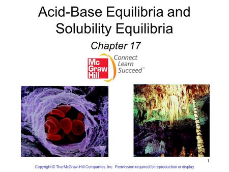 1 Acid-Base Equilibria and Solubility Equilibria Chapter 17 Copyright © The McGraw-Hill Companies, Inc. Permission required for reproduction or display.