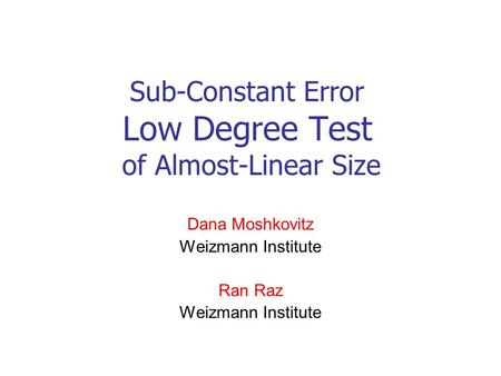 Sub-Constant Error Low Degree Test of Almost-Linear Size Dana Moshkovitz Weizmann Institute Ran Raz Weizmann Institute.