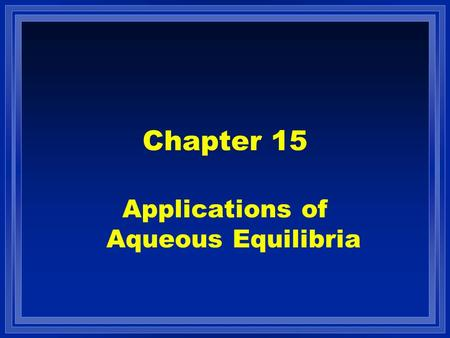 Chapter 15 Applications of Aqueous Equilibria. Contents l Acid-base equilibria –Common ion effect –Buffered solutions –Titrations and pH curves –Acid.