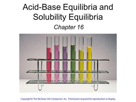 Acid-Base Equilibria and Solubility Equilibria Chapter 16 Copyright © The McGraw-Hill Companies, Inc. Permission required for reproduction or display.