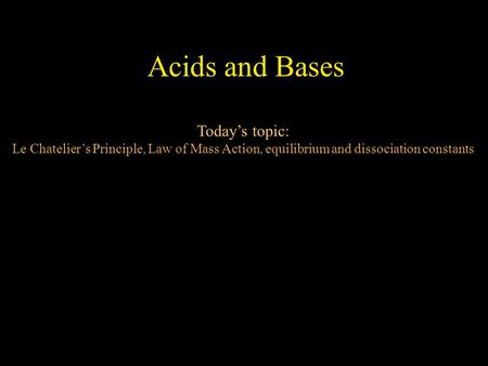 Acids and Bases Today's topic: Le Chatelier's Principle, Law of Mass Action, equilibrium and dissociation constants.