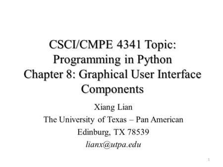 CSCI/CMPE 4341 Topic: Programming in Python Chapter 8: Graphical User Interface Components Xiang Lian The University of Texas – Pan American Edinburg,