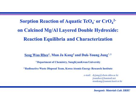 Inorganic Materials Lab. SKKU Sorption Reaction of Aquatic TcO 4 - or CrO 4 2- on Calcined Mg/Al Layered Double Hydroxide: Reaction Equilibria and Characterization.
